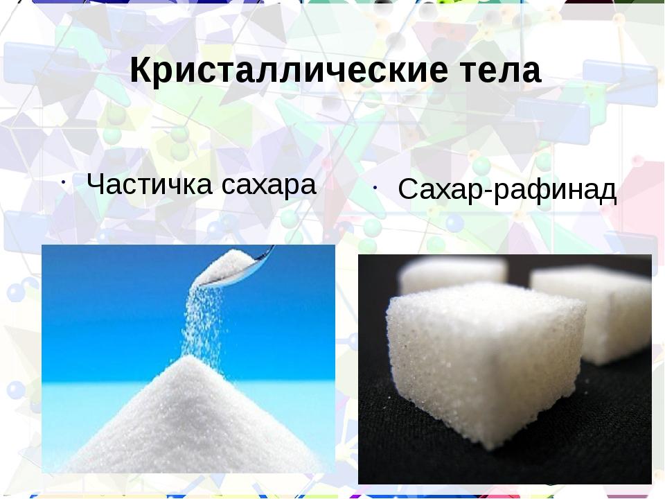 Кристаллические тела Частичка сахара Сахар-рафинад