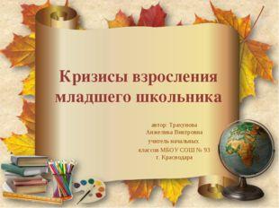 Кризисы взросления младшего школьника автор: Трахунова Анжелика Виктровна учи