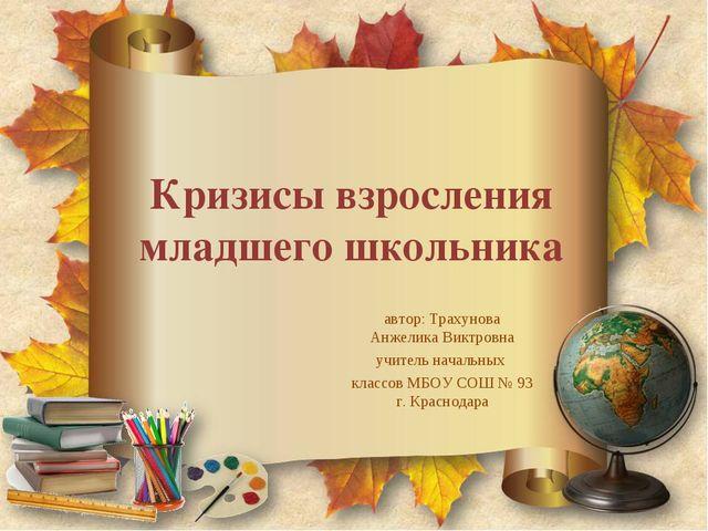 Кризисы взросления младшего школьника автор: Трахунова Анжелика Виктровна учи...