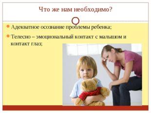 Что же нам необходимо? Адекватное осознание проблемы ребенка; Телесно – эмоци