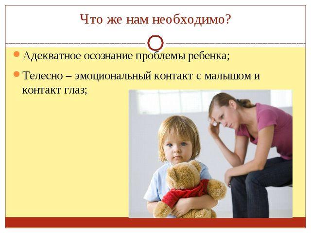 Что же нам необходимо? Адекватное осознание проблемы ребенка; Телесно – эмоци...