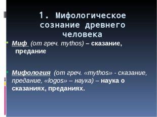 1. Мифологическое сознание древнего человека Миф (от греч. mythos) – сказание