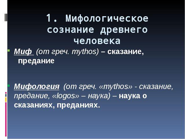 1. Мифологическое сознание древнего человека Миф (от греч. mythos) – сказание...