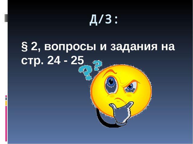 Д/З: § 2, вопросы и задания на стр. 24 - 25