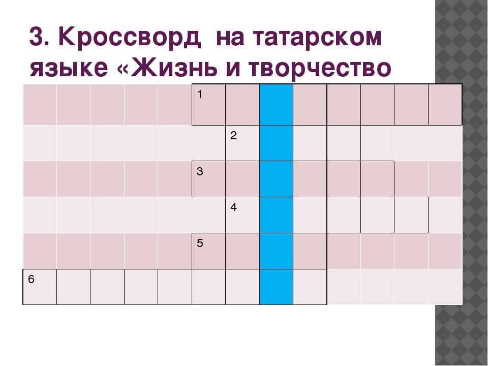3. Кроссворд на татарском языке «Жизнь и творчество Тукая» 1 2 3 4 5 6