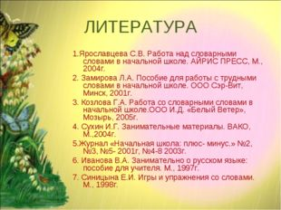 ЛИТЕРАТУРА 1.Ярославцева С.В. Работа над словарными словами в начальной школе