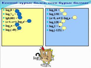 log28 = 3 log51/25 = -2 lg0,001 = -3 (a>0, a1) logaa2 = 2 log = 1 log7(-49