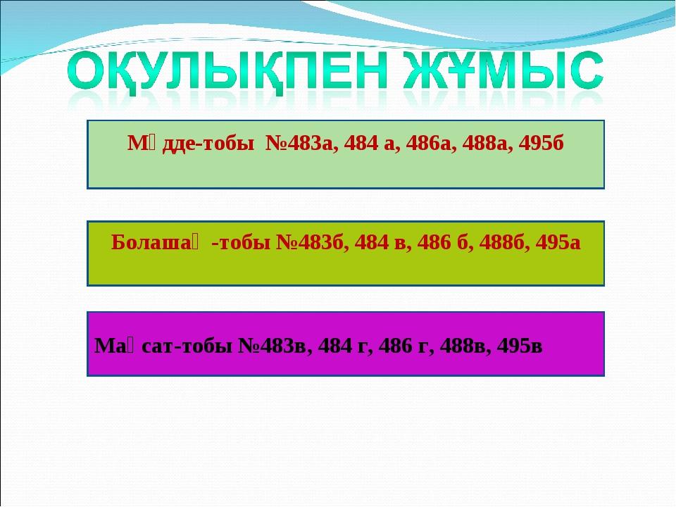 Мүдде-тобы №483а, 484 а, 486а, 488а, 495б Болашақ -тобы №483б, 484 в, 486 б,...