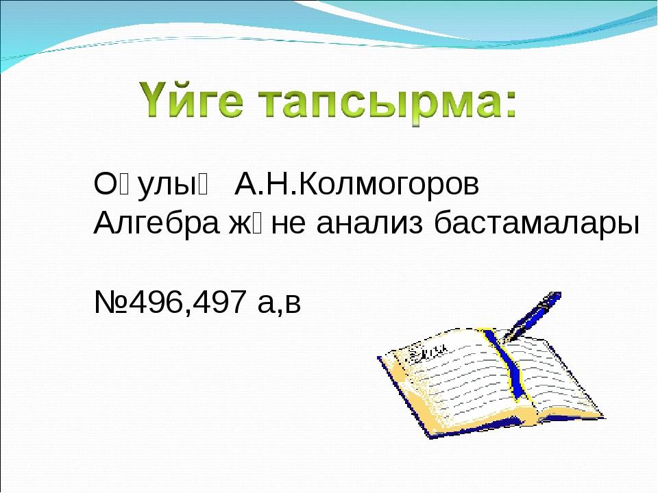 Оқулық А.Н.Колмогоров Алгебра және анализ бастамалары №496,497 а,в