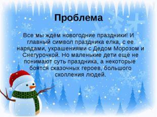 Проблема Все мы ждём новогодние праздники! И главный символ праздника елка, с