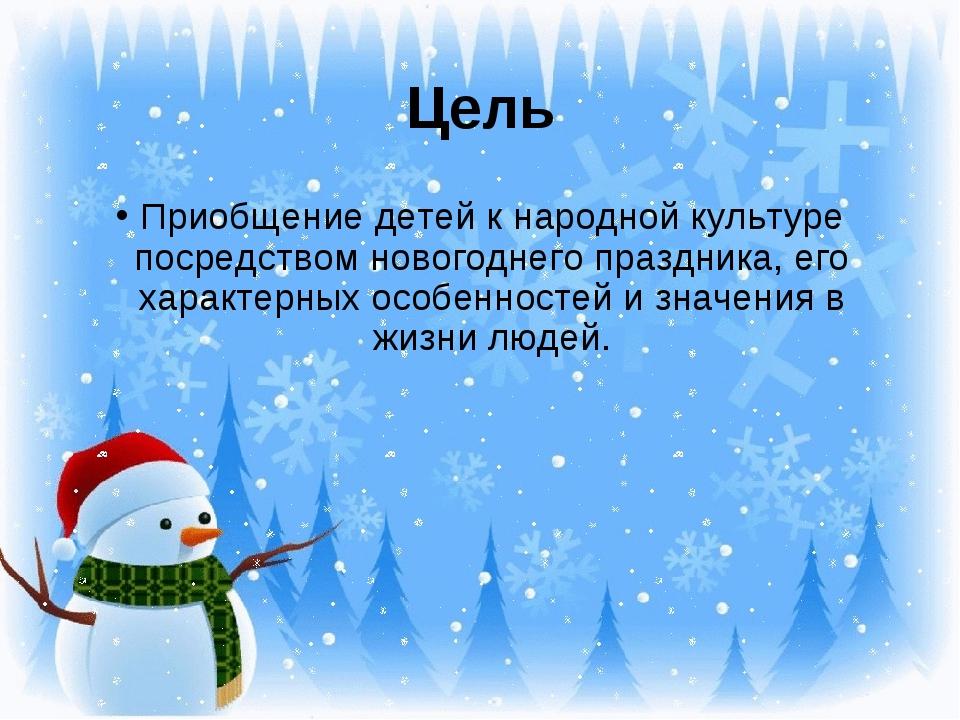 Цель Приобщение детей к народной культуре посредством новогоднего праздника,...