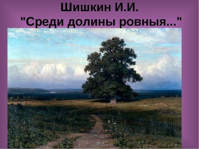 """Шишкин И.И. """"Среди долины ровныя...""""     ."""