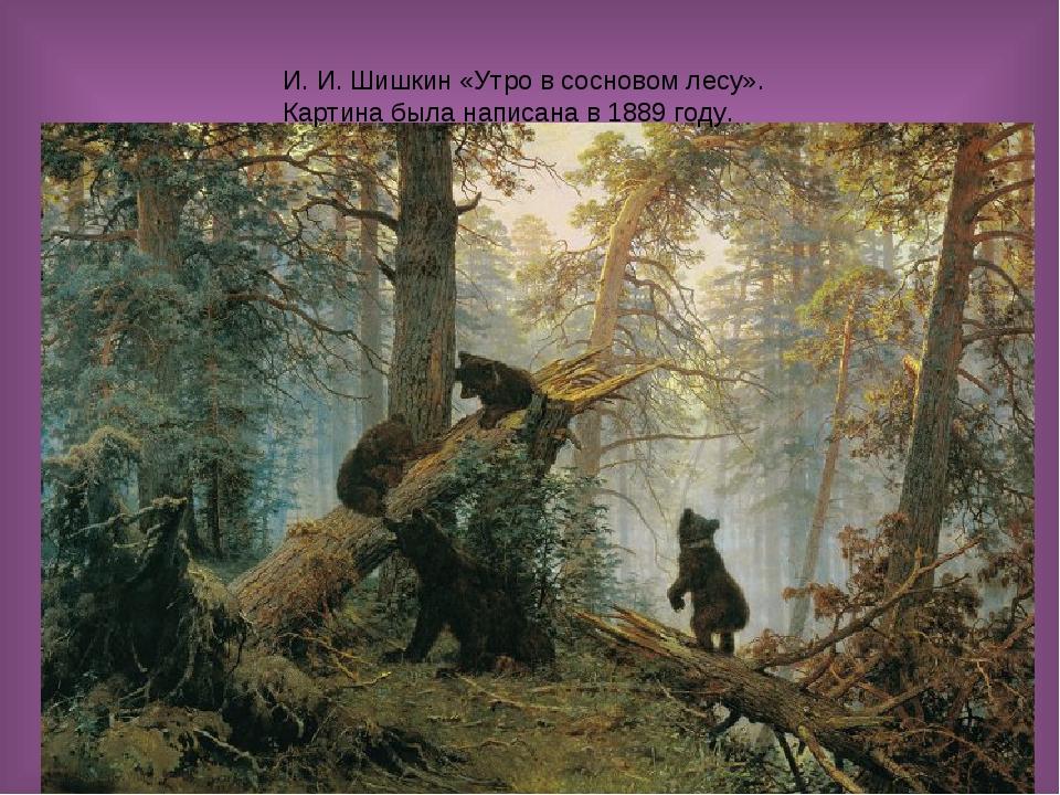 И. И. Шишкин «Утро в сосновом лесу». Картина была написана в 1889 году.