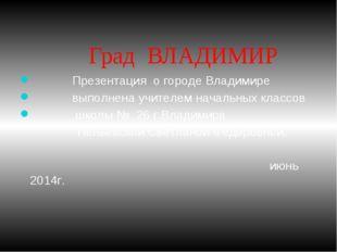 Град ВЛАДИМИР Презентация о городе Владимире выполнена учителем начальных кл