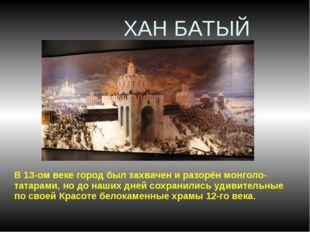 ХАН БАТЫЙ В 13-ом веке город был захвачен и разорён монголо-татарами, но до