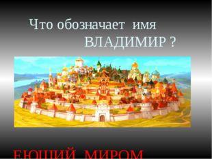 Что обозначает имя ВЛАДИМИР ? ЕЮЩИЙ МИРОМ ВЛАДЕЮЩИЙ МИРОМ