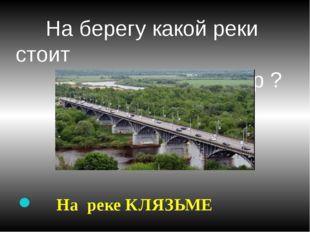 На берегу какой реки стоит город Владимир ? На реке КЛЯЗЬМЕ