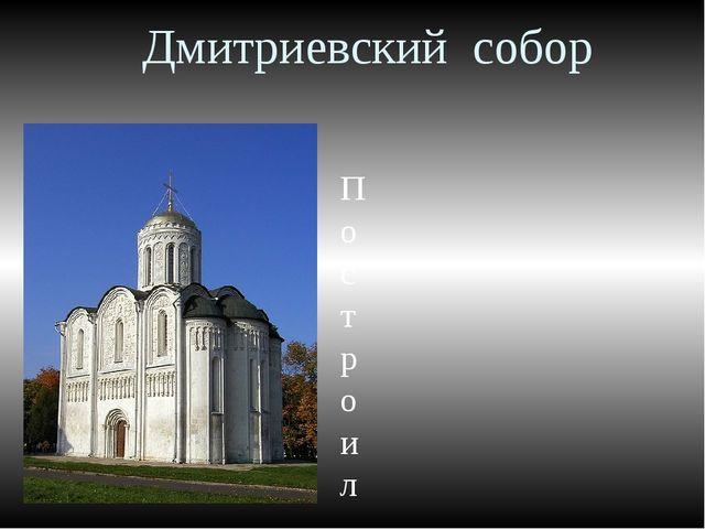 Дмитриевский собор Построил брат Князя Андрея - Всеволод Большое гнездо