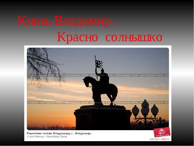Князь Владимир - Красно солнышко