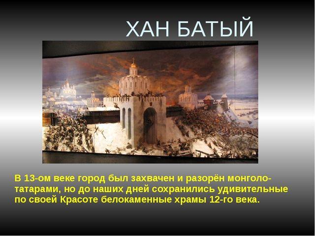 ХАН БАТЫЙ В 13-ом веке город был захвачен и разорён монголо-татарами, но до...