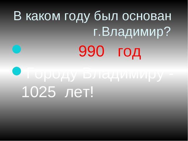 В каком году был основан г.Владимир? 990 год Городу Владимиру - 1025 лет!