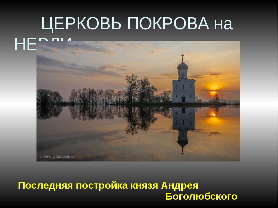 ЦЕРКОВЬ ПОКРОВА на НЕРЛИ Последняя постройка князя Андрея Боголюбского