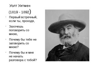 Уолт Уитмен (1819 - 1892) Первый встречный, если ты, проходя, Захочешь погово