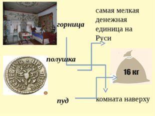 горница пуд самая мелкая денежная единица на Руси комната наверху полушка