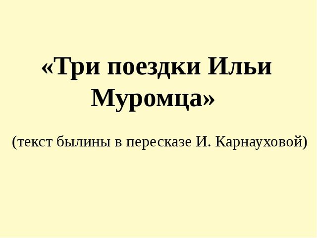 «Три поездки Ильи Муромца» (текст былины в пересказе И. Карнауховой)