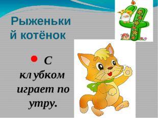 Рыженький котёнок С клубком играет по утру.