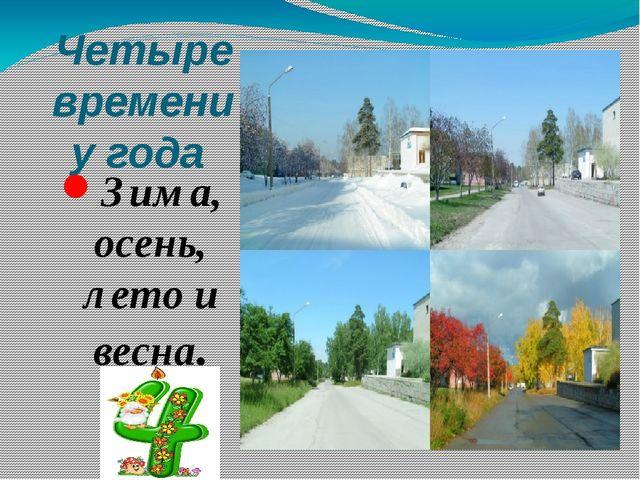 Четыре времени у года Зима, осень, лето и весна.