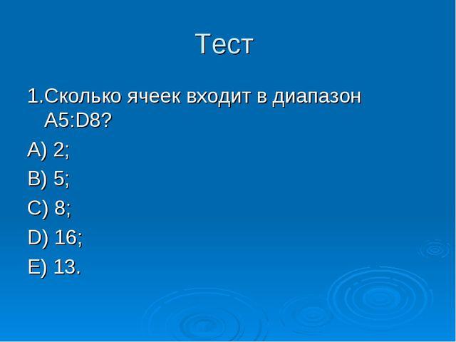 Тест 1.Сколько ячеек входит в диапазон A5:D8? А) 2; В) 5; С) 8; D) 16; Е) 13.