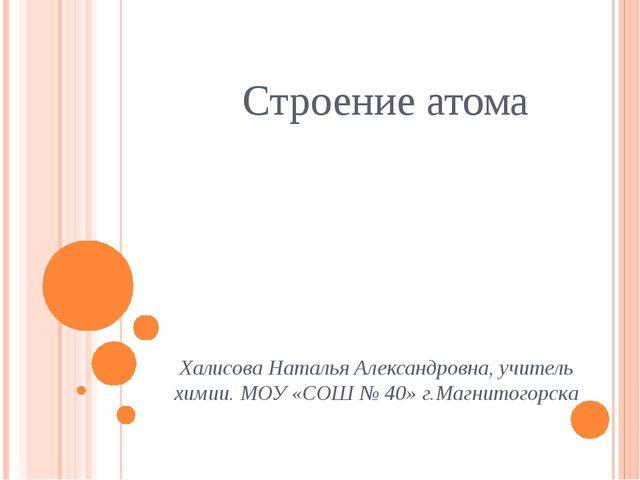 Строение атома Халисова Наталья Александровна, учитель химии. МОУ «СОШ № 40»...