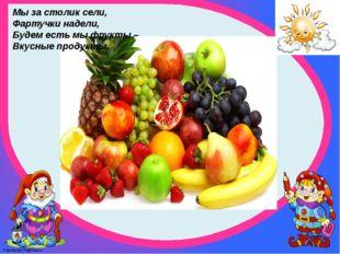 Мы за столик сели, Фартучки надели, Будем есть мы фрукты – Вкусные продукты.