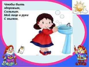 Чтобы быть здоровым, Сильным. Мой лицо и руки С мылом. FokinaLida.75@mail.ru