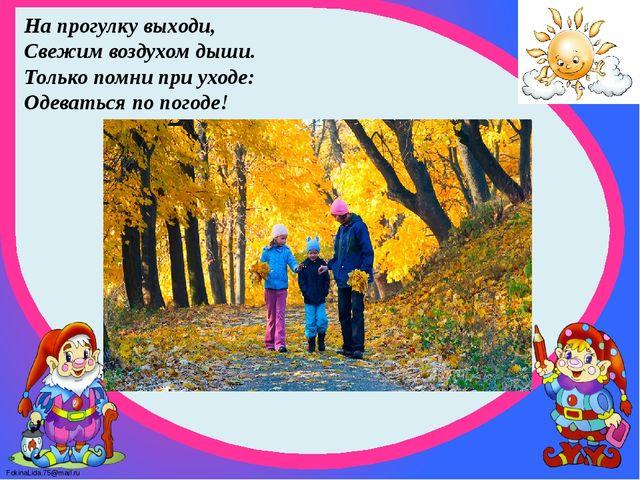 На прогулку выходи, Свежим воздухом дыши. Только помни при уходе: Одеваться п...
