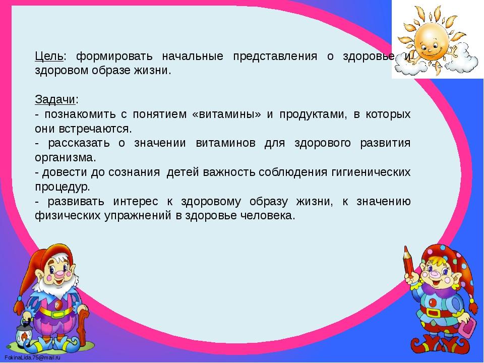 Цель: формировать начальные представления о здоровье и здоровом образе жизни....
