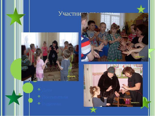 Участники проекта: Дети Воспитатели Родители