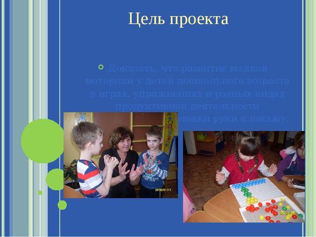 Цель проекта Доказать, что развитие мелкой моторики у детей дошкольного возра...