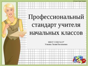 Профессиональный стандарт учителя начальных классов МБОУ СОШ №137 Усикова Ли