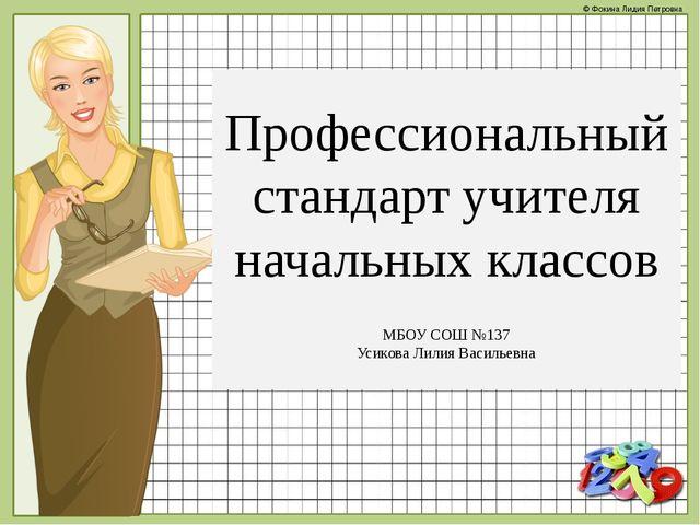 Профессиональный стандарт учителя начальных классов МБОУ СОШ №137 Усикова Ли...