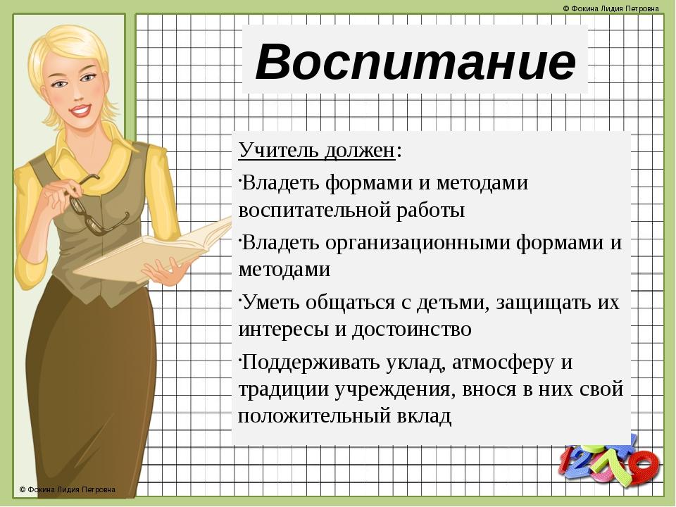 Воспитание Учитель должен: Владеть формами и методами воспитательной работы В...