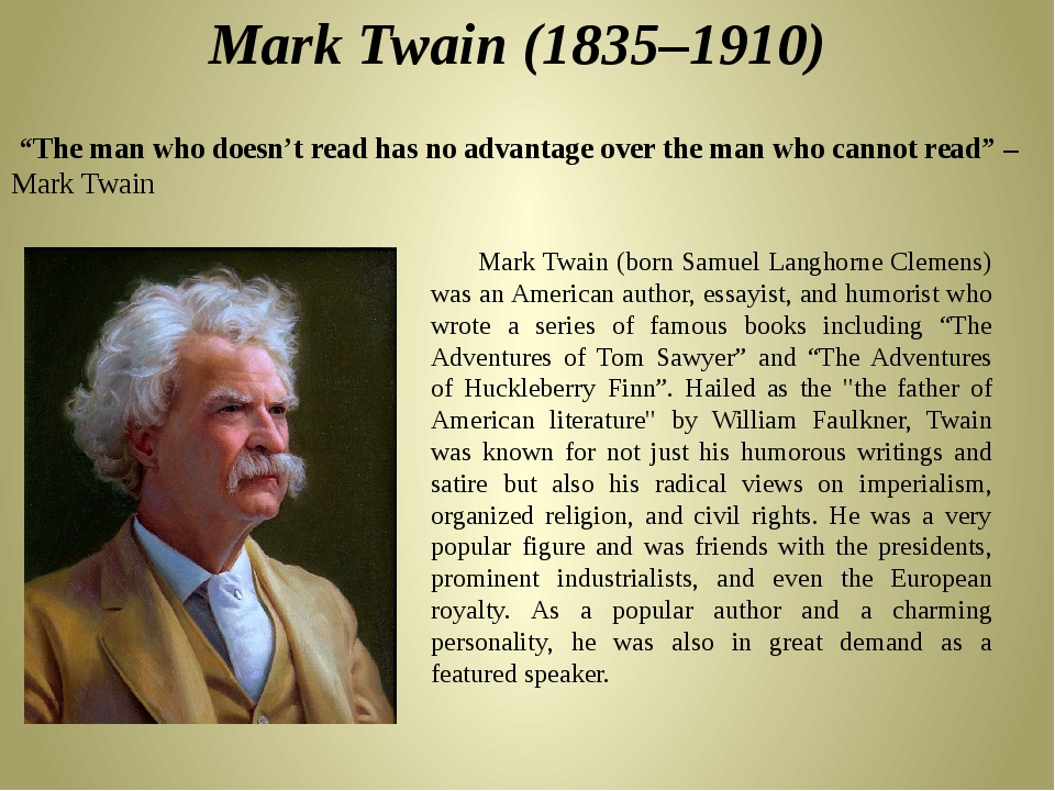 a biography of mark twain a humorist author The author and humorist we know as mark twain was born on november 30, 1835, as samuel langhorne clemens, in florida, missouri halley's comet was visible in the night sky.
