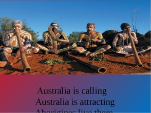 Australia is calling Australia is attracting Aborigines live there, They are