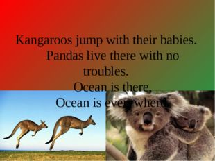 Kangaroos jump with their babies. Pandas live there with no troubles. Ocean i