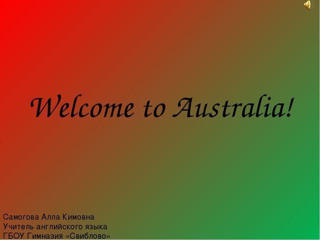 Welcome to Australia! Самогова Алла Кимовна Учитель английского языка ГБОУ Ги...