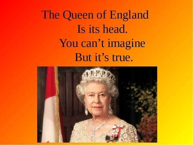 The Queen of England Is its head. You can't imagine But it's true.
