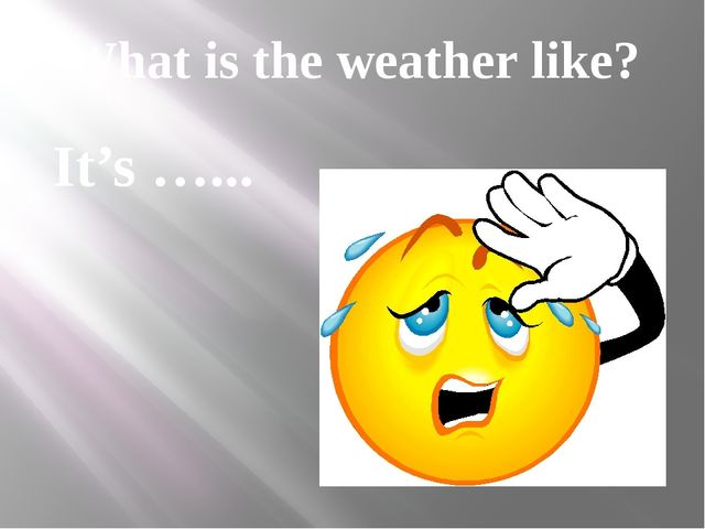 What is the weather like? It's …...