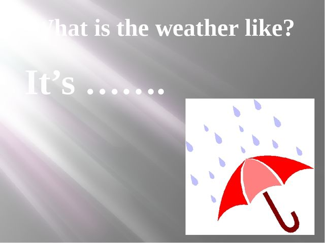What is the weather like? It's …….