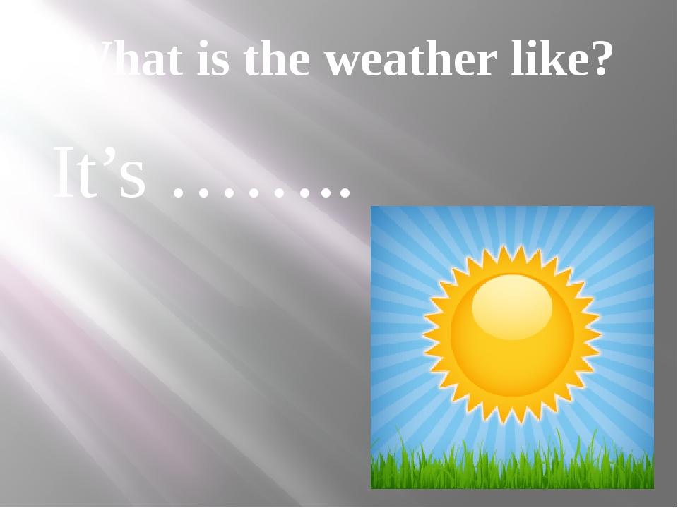 What is the weather like? It's ……..